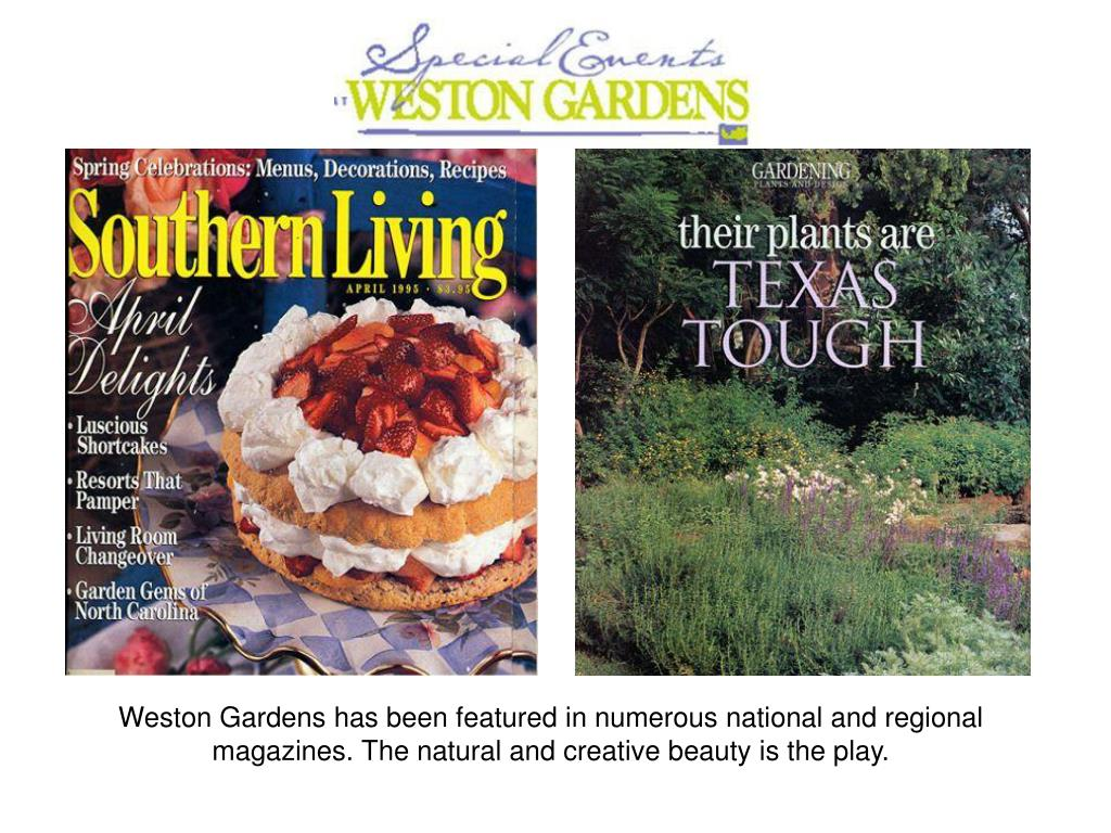 Weston Gardens has been featured in numerous national and regional magazines. The natural and creative beauty is the play.
