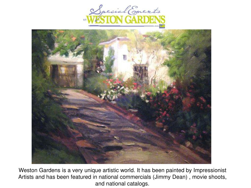 Weston Gardens is a very unique artistic world. It has been painted by Impressionist Artists and has been featured in national commercials (Jimmy Dean) , movie shoots, and national catalogs.
