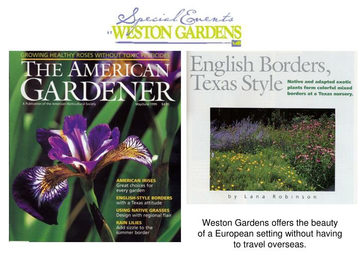 Weston Gardens offers the beauty of a European setting without having to travel overseas.