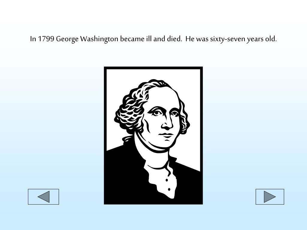 In 1799 George Washington became ill and died.  He was sixty-seven years old.