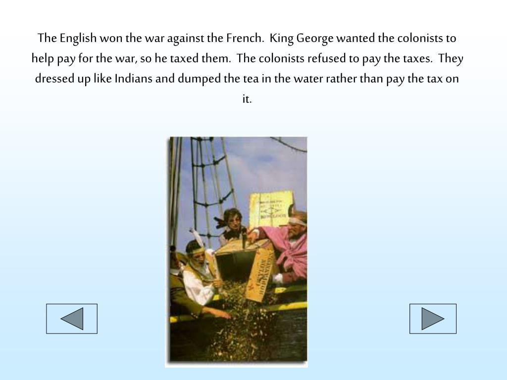 The English won the war against the French.  King George wanted the colonists to help pay for the war, so he taxed them.  The colonists refused to pay the taxes.  They dressed up like Indians and dumped the tea in the water rather than pay the tax on it.