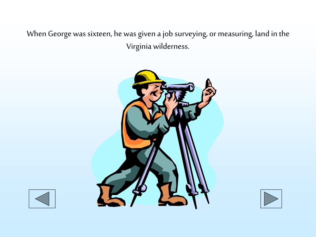 When George was sixteen, he was given a job surveying, or measuring, land in the Virginia wilderness.