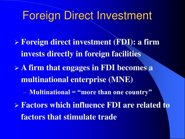 an overview of factors that promote foreign direct investment Foreign direct investment (fdi) acquired an important role in the international economy after the second world war to understand foreign direct investment must first understand the basic motivations that cause a firm to invest abroad rather than export or outsource production to national.