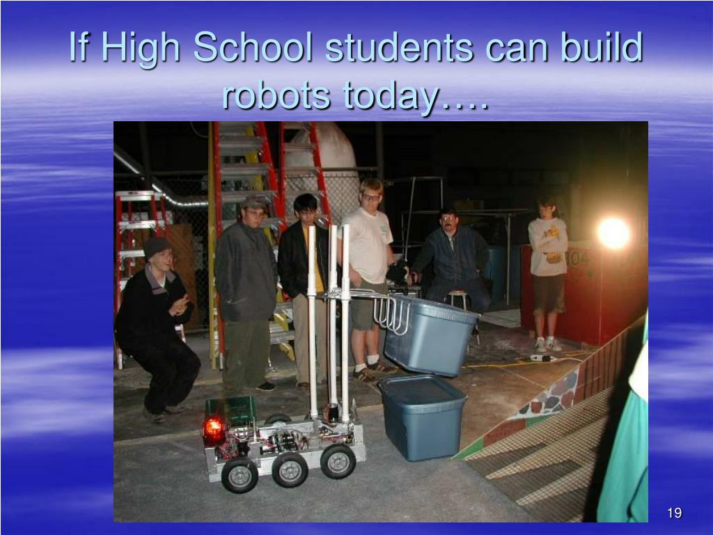 If High School students can build robots today….