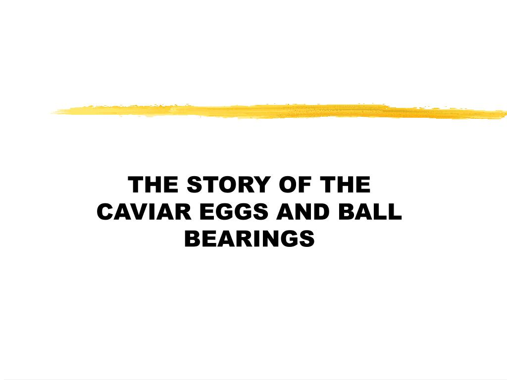 THE STORY OF THE CAVIAR EGGS AND BALL BEARINGS