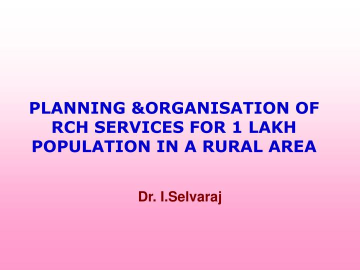 PLANNING &ORGANISATION OF RCH SERVICES FOR 1 LAKH POPULATION IN A RURAL AREA