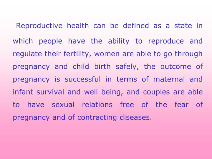 Reproductive health can be defined as a state in which people have the ability to reproduce and regu...