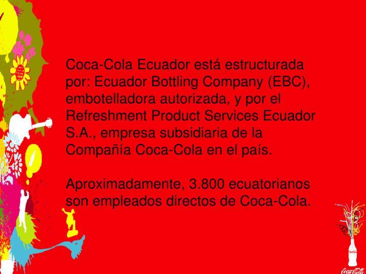 Coca-Cola Ecuador está estructurada por: Ecuador Bottling Company (EBC), embotelladora autorizada, ...