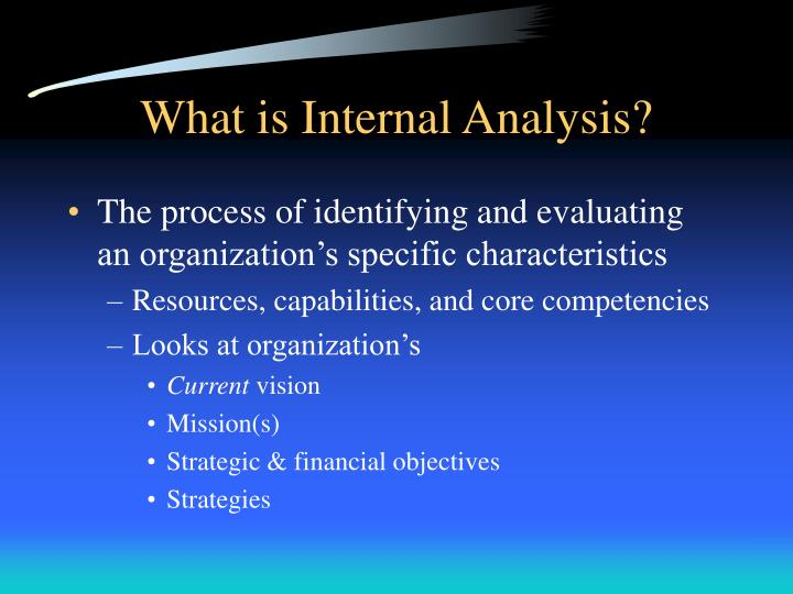 internal analysis Internal analysis internal analysis strategic managers must evaluate the internal environment of the organization what is the process identify and classify variables within an organization as strengths or weaknesses.