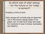 so which view of solar energy for the future or for today is correct