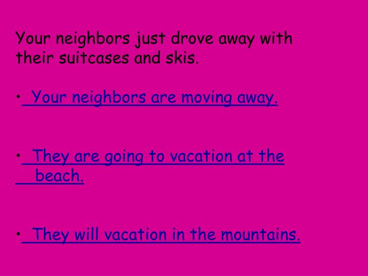 Your neighbors just drove away with their suitcases and skis.