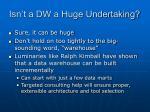 isn t a dw a huge undertaking