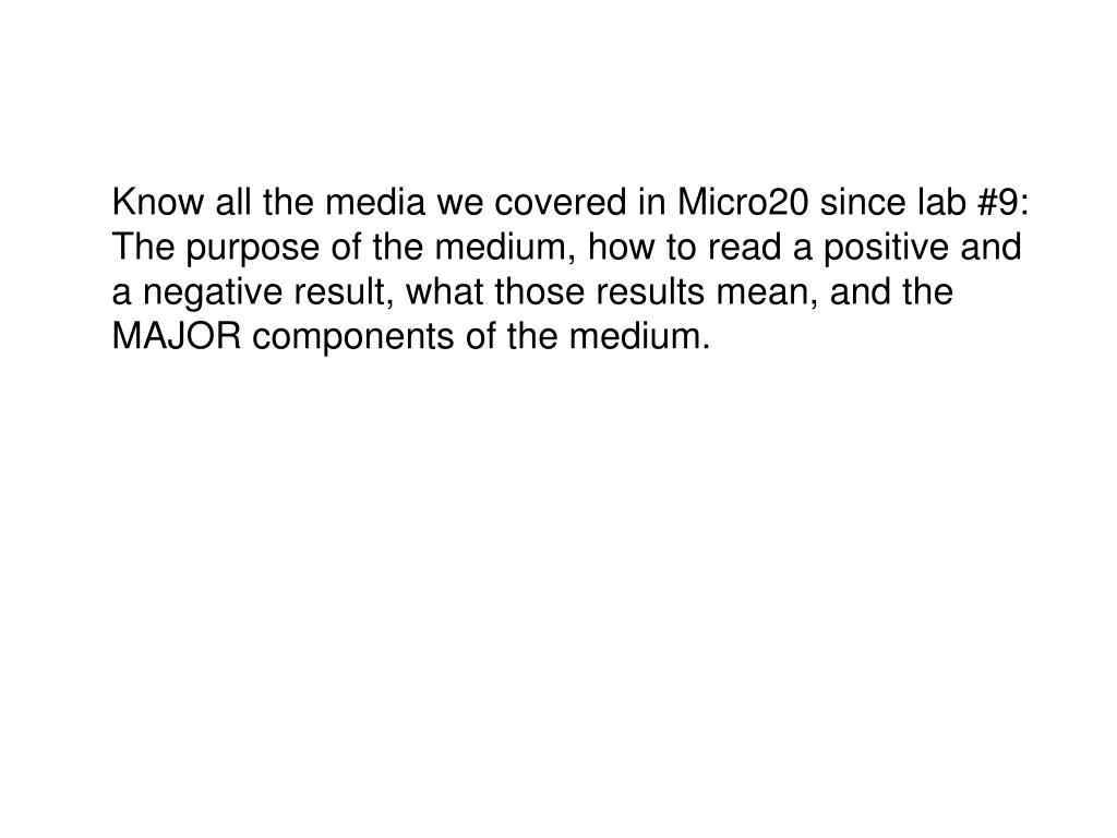 Know all the media we covered in Micro20 since lab #9:  The purpose of the medium, how to read a positive and a negative result, what those results mean, and the MAJOR components of the medium.