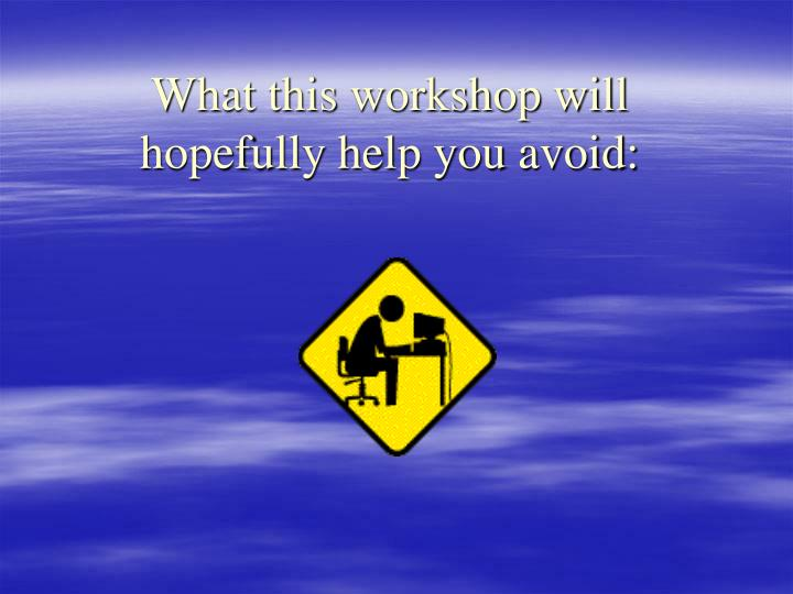 What this workshop will hopefully help you avoid