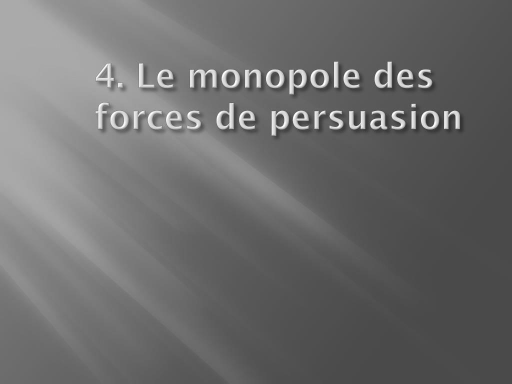 4 le monopole des forces de persuasion l.