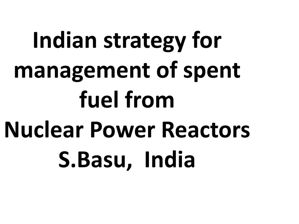 indian strategy for management of spent fuel from nuclear power reactors s basu india l.