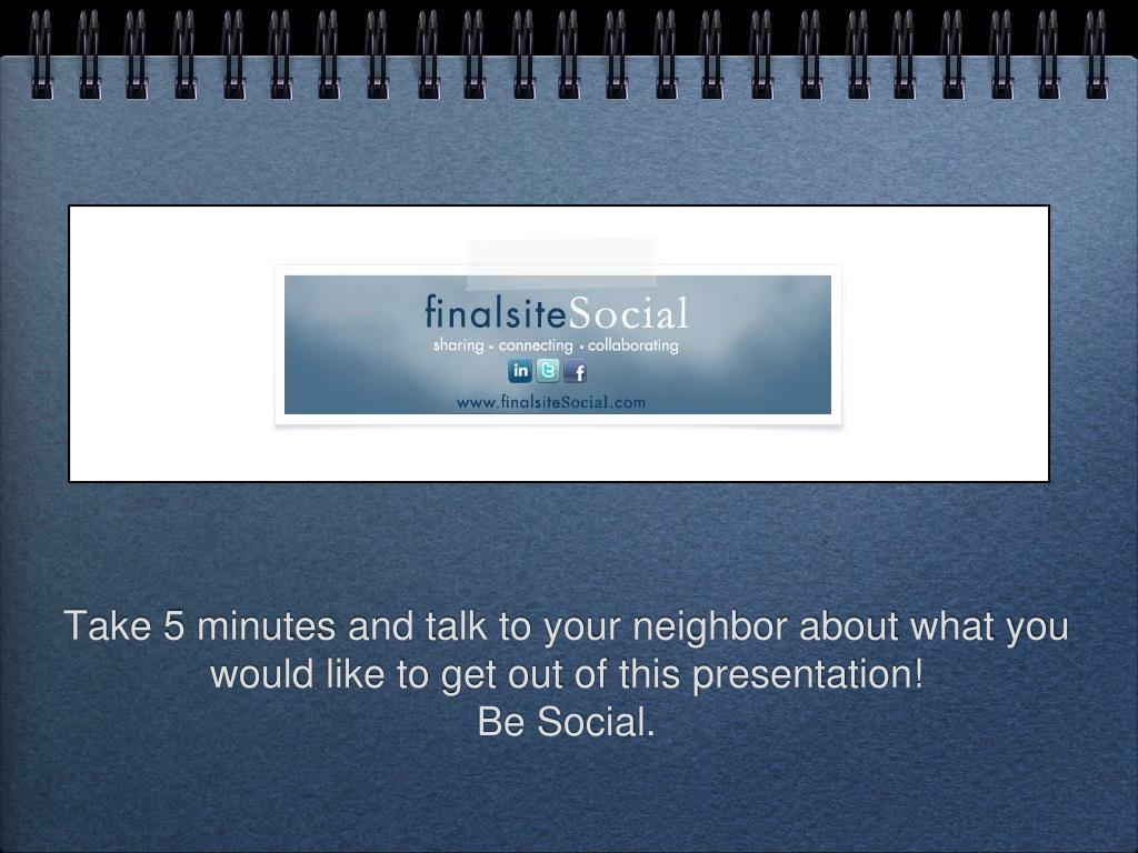 Take 5 minutes and talk to your neighbor about what you would like to get out of this presentation!