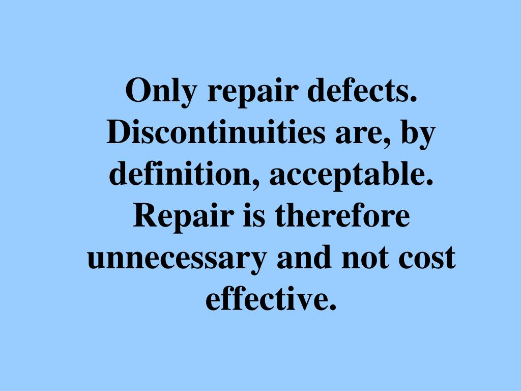 Only repair defects. Discontinuities are, by definition, acceptable. Repair is therefore unnecessary and not cost effective.