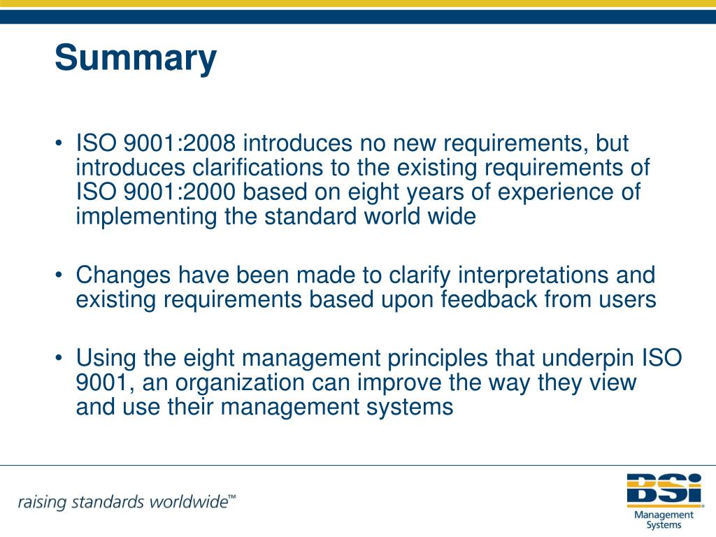 ISO 9001:2008 introduces no new requirements, but introduces clarifications to the existing requirements of ISO 9001:2000 based on eight years of experience of implementing the standard world wide