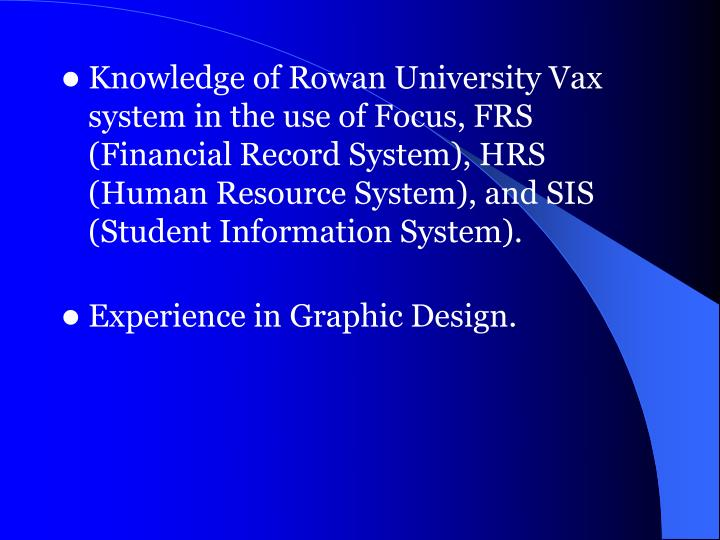 Knowledge of Rowan University Vax system in the use of Focus, FRS (Financial Record System), HRS (Hu...