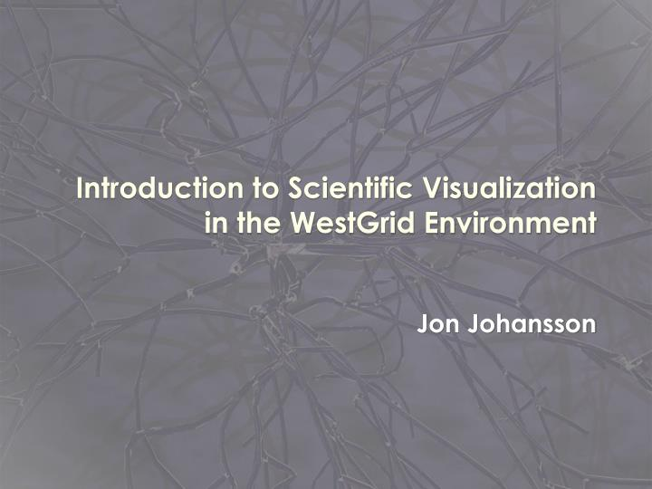 introduction to scientific visualization in the westgrid environment n.