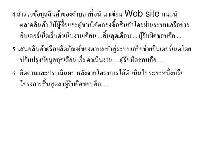 4.สำรวจข้อมูลสินค้าของตำบล เพื่อนำมาเขียน Web site แนะนำตลาดสินค้า ให้ผู้ซื้อและผู้ขายได้ตกลงซื้อสินค้าโดยผ่านระบบเครือข่ายอินเตอร์เน็ตเริ่มดำเนินงานเดือน....สิ้นสุดเดือน.....ผู้รับผิดชอบคือ ....
