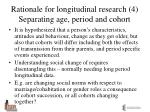 rationale for longitudinal research 4 separating age period and cohort