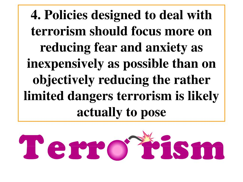 4. Policies designed to deal with terrorism should focus more on reducing fear and anxiety as inexpensively as possible than on objectively reducing the rather limited dangers terrorism is likely actually to pose