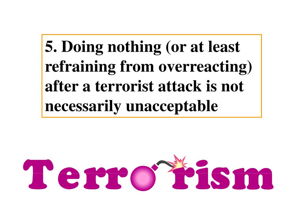 5. Doing nothing (or at least refraining from overreacting) after a terrorist attack is not necessarily unacceptable