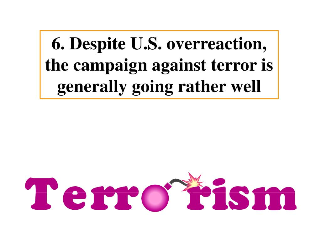 6. Despite U.S. overreaction, the campaign against terror is generally going rather well