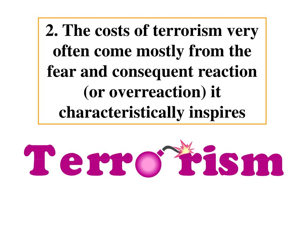 2. The costs of terrorism very often come mostly from the fear and consequent reaction (or overreaction) it characteristically inspires