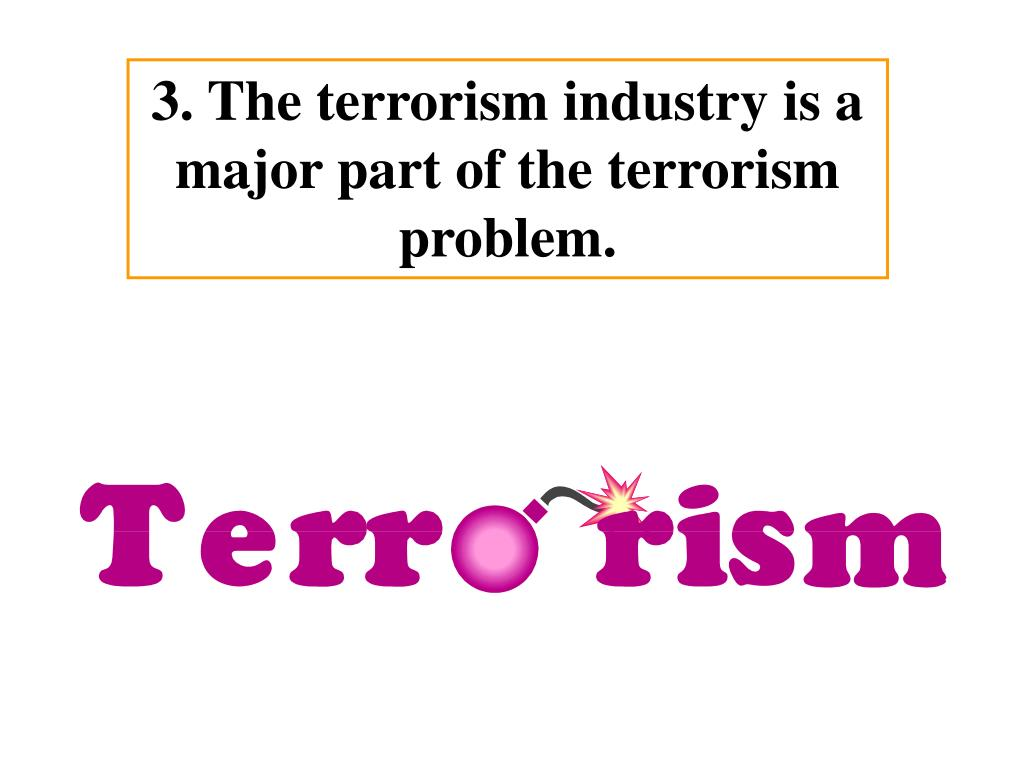 3. The terrorism industry is a major part of the terrorism problem.