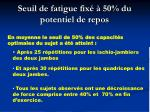 seuil de fatigue fix 50 du potentiel de repos