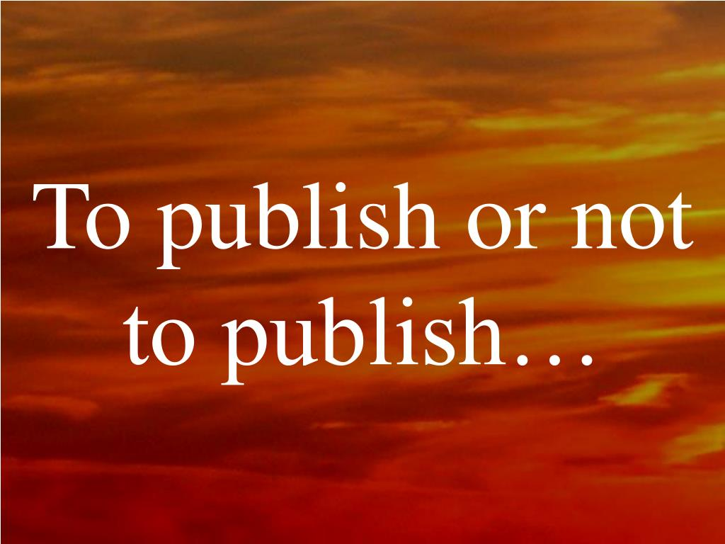 To publish or not to publish…