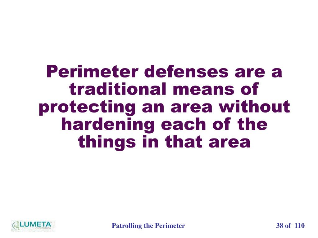 Perimeter defenses are a traditional means of protecting an area without hardening each of the things in that area