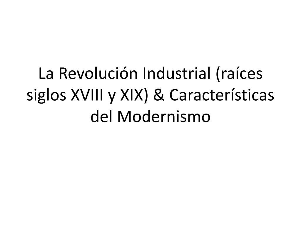 la revoluci n industrial ra ces siglos xviii y xix caracter sticas del modernismo l.