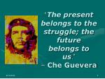 the present belongs to the struggle the future belongs to us che guevera