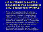 el intercambio de plasma o inmunoglobulinas intravenosas ivig podr an tratar pandas32
