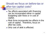 should we focus on before tax or after tax capital costs