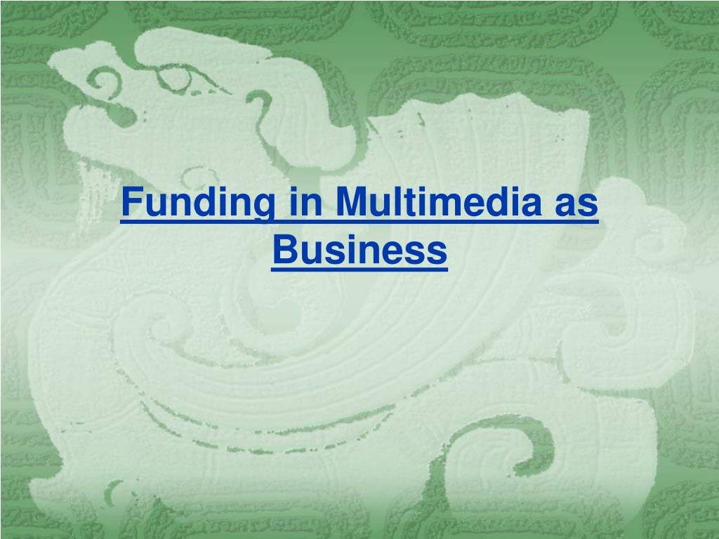 funding in multimedia as business l.