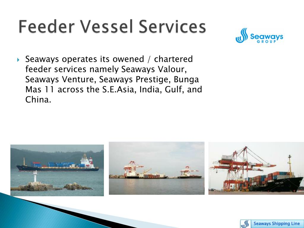 Seaways operates its owened / chartered  feeder services namely Seaways Valour, Seaways Venture, Seaways Prestige, Bunga Mas 11 across the S.E.Asia, India, Gulf, and China.