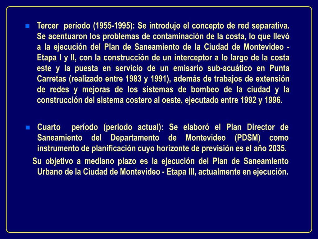 Tercer  período (1955-1995): Se introdujo el concepto de red separativa. Se acentuaron los problemas de contaminación de la costa, lo que llevó