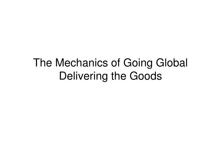 the mechanics of going global delivering the goods n.