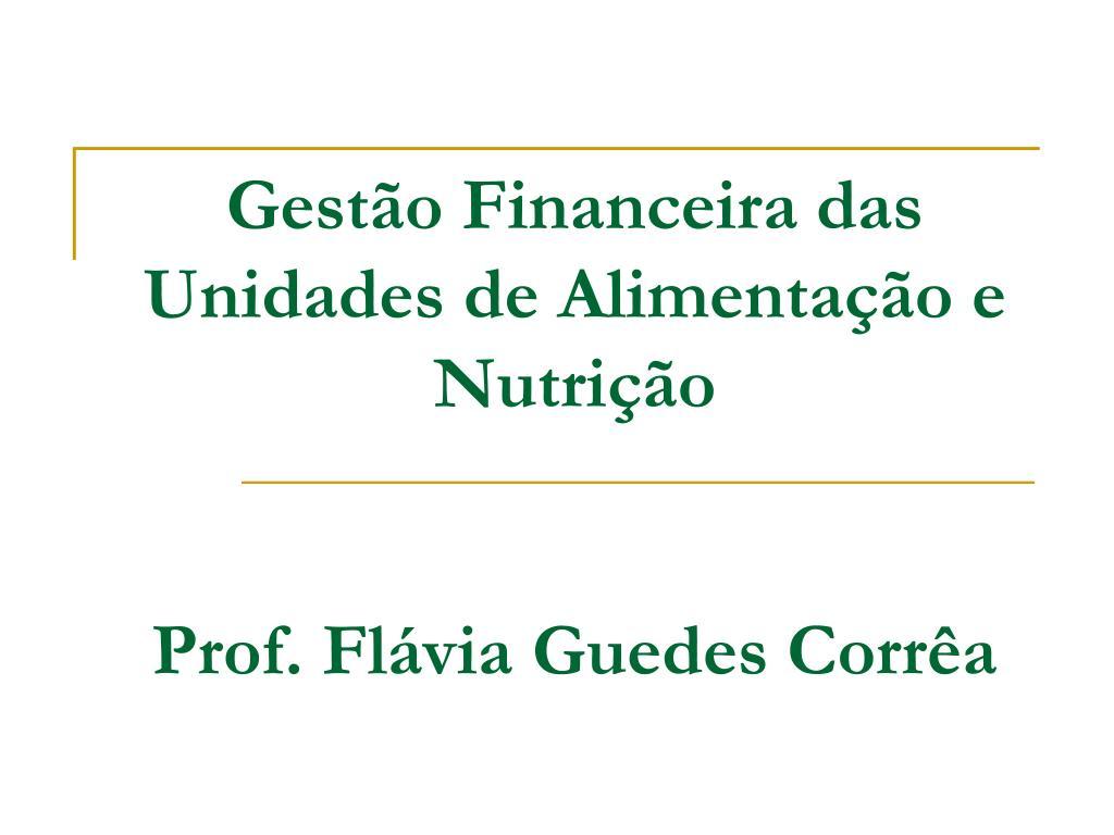 gest o financeira das unidades de alimenta o e nutri o prof fl via guedes corr a l.