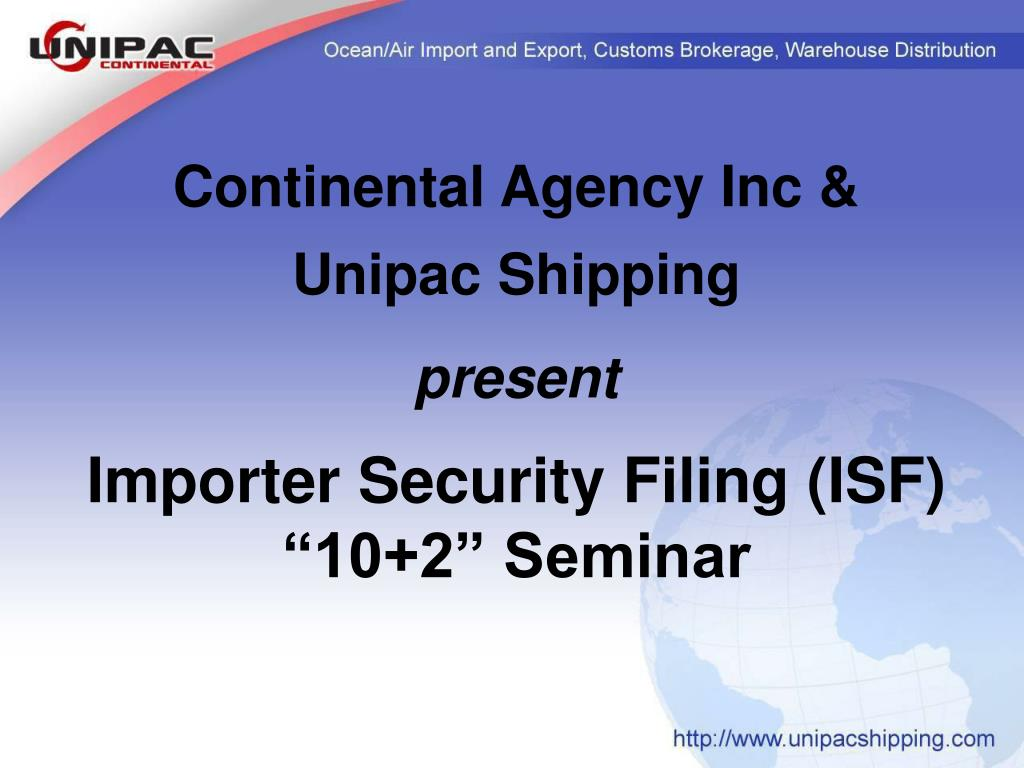continental agency inc unipac shipping present importer security filing isf 10 2 seminar l.