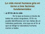 l a vida moral humana gira en torno a tres factores fundamentales