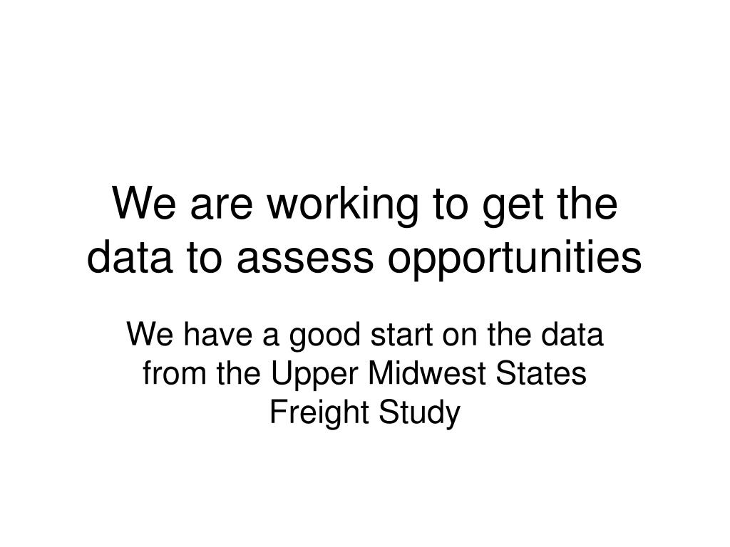 We are working to get the data to assess opportunities