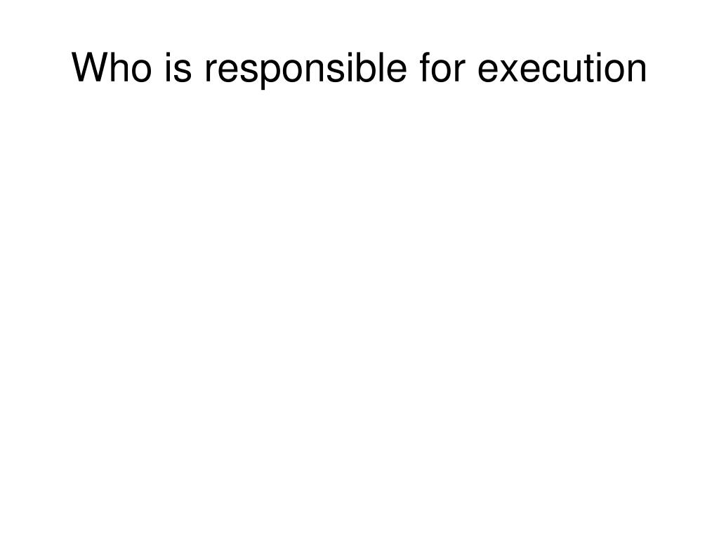 Who is responsible for execution