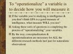 to operationalize a variable is to decide how you will measure it15