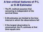 a few critical features of p l or k m estimator
